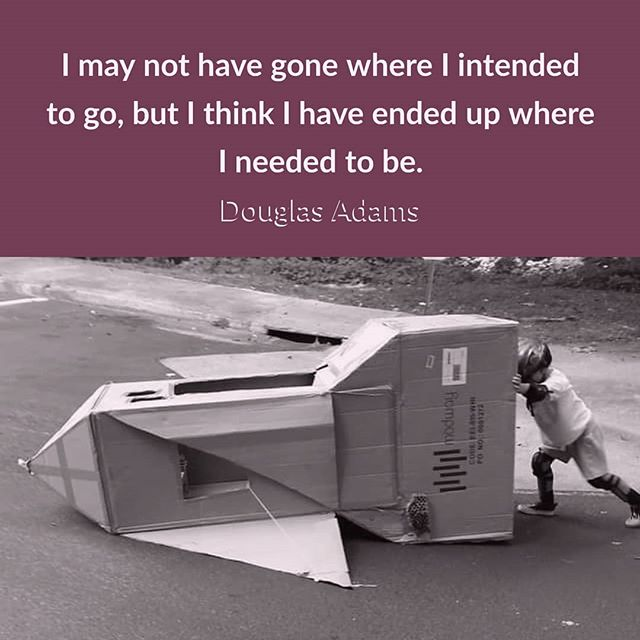 """I may not have gone where I intended to go, but I think I have ended up where I needed to be."" Douglas Adams Life's funny that way. Enjoy the journey"